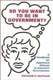 So You Want to Be in Government? : Handbook for Appointed Officials in America's Governments, Nathan, Richard P., 0914341758