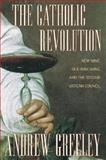 The Catholic Revolution : New Wine, Old Wineskins, and the Second Vatican Council, Greeley, Andrew, 0520901754