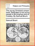 The Young Christian's Prayer Book Dedicated to the Young People in Birmingham and at Coseley by Samuel Bourn, Samuel Bourn, 1140761765