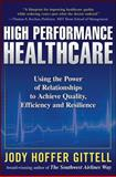 High Performance Healthcare : Using the Power of Relationships to Achieve Quality, Efficiency and Resilience, Gittell, Jody Hoffer, 0071621768