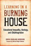 Learning in a Burning House : Educational Inequality, Ideology, and (Dis)integration, Horsford, Sonya Douglass, 0807751766