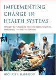 Implementing Change in Health Systems : Market Reforms in the United Kingdom, Sweden and the Netherlands, Harrison, Michael I., 0761961763