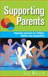 Supporting Parents : Improving Outcomes for Children, Families and Communities, Miller, Sue, 033524176X
