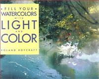 Fill Your Watercolors with Light and Color, Roland Roycraft, 1581801769