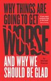 Why Things Are Going to Get Worse - And Why We Should Be Glad, Michael Roscoe, 1780261764