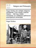 Hugo Grotius de Veritate Religionis Christianæ Cum Notulis Joannis Clerici; Libri Duo Editio Novissima, Ex Collatione Optimorum Exemplarium Emen, Hugo Grotius, 1140781766