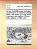 An Act for Dividing and Inclosing Several Open and Common Fields, Lands, and Waste Grounds, Within the Manor and Parish of Pirton, in the County of Wo, See Notes Multiple Contributors, 117006177X