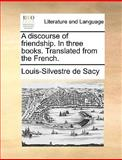 A Discourse of Friendship in Three Books Translated from the French, Louis-Silvestre De Sacy, 1140801775
