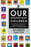 Our Overweight Children : What Parents, Schools, and Communities Can Do to Control the Fatness Epidemic, Dalton, Sharron, 0520901770