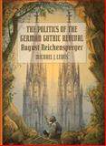 The Politics of the German Gothic Revival : August Reichensperger, Lewis, Michael J., 0262121778