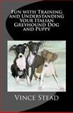 Fun with Training and Understanding Your Italian Greyhound Dog and Puppy, Vince Stead, 146802177X