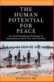 The Human Potential for Peace : An Anthropological Challenge to Assumptions about War and Violence, Fry, Douglas P., 0195181778