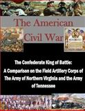 The Confederate King of Battle: a Comparison on the Field Artillery Corps of the Army of Northern Virginia and the Army of Tennessee, U. S. Army U.S. Army Command and  Staff College, 1500381780