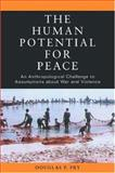 The Human Potential for Peace : An Anthropological Challenge to Assumptions about War and Violence, Fry, Douglas P., 0195181786