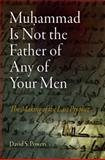 Muhammad Is Not the Father of Any of Your Men : The Making of the Last Prophet, Powers, David S., 0812241789