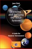 Viewing and Imaging the Solar System : A Guide for Amateur Astronomers, Clark, Jane, 1461451787