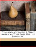 Edward MacDowell a Great American Tone Poet His Life and Music, John f. Porte and John F. Porte, 1149351780