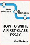 From Confusion to Conclusion. How to Write a First-Class Essay, Vlad Mackevic, 1480041793