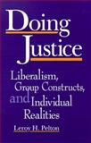Doing Justice : Liberalism, Group Constructs, and Individual Realities, Pelton, Leroy H., 0791441792