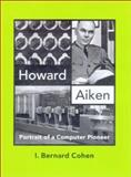 Howard Aiken : Portrait of a Computer Pioneer, Cohen, I. Bernard, 0262531798