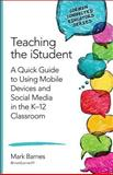 Teaching the IStudent : A Quick Guide to Using Mobile Devices and Social Media in the K-12 Classroom, Barnes, Mark D., 1483371794