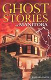 Ghost Stories of Manitoba, Barbara Smith, 155105180X