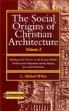 The Social Origins of Christian Architecture Vol. 1 : Building God's House in the Roman World: Architectural Adaptation among Pagans, Jews and Christians, White, L. Michael, 156338180X