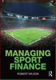 Managing Sport Finance, Wilson, Robert J., 041558180X