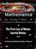 Super Principia Mathematica - the Rage to Master Conceptual and Mathematica Physics - the First Law of Motion (Inertial Motion) A Universal Kinetic Aether Theory, Robert/Louis Kemp, 098415180X