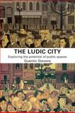 The Ludic City : Exploring the Potential of Public Spaces, Stevens, Quentin, 0415401801