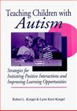 Teaching Children with Autism : Strategies for Initiating Positive Interactions and Improving Learning Opportunities, Koegel, Robert L., 1557661804