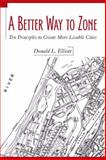 A Better Way to Zone : Ten Principles to Create More Livable Cities, Elliott, Donald L., 1597261807