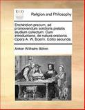 Enchiridion Precum, Ad Promovendum Solidioris Pietatis Studium Collectum Cum Introductione, de Natura Orationis Opera a W Boemi Editio Secunda, Anton Wilhelm Böhm, 1140761803
