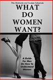 WHAT DO WOMEN WANT? a Guide for Men on How to Understand Women, Vita Akstinaite and Austeja Subaciute, 1477461809