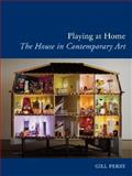 Playing at Home : The House in Contemporary Art, Perry, Gill, 1780231806