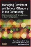 Managing Persistent and Serious Offenders in the Community : Intensive Community Programmes in Theory and Practice, Moore, Robin and Gray, Emily, 1843921812