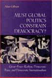 Must Global Politics Constrain Democracy? : Great-Power Realism, Democratic Peace, and Democratic Internationalism, Gilbert, Alan, 0691001812