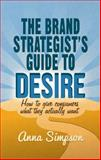 The Brand Strategist's Guide to Desire : How to Give Consumers What They Actually Want, Simpson, Anna, 1137351810
