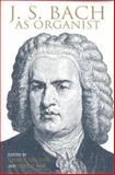 J. S. Bach as Organist : His Instruments, Music and Performance Practices, , 0253331811
