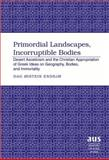 Primordial Landscapes, Incorruptible Bodies : Desert Asceticism and the Christian Appropriation of Greek Ideas on Geography, Bodies and Immortality, Endsjo, Dag Øistein, 1433101815