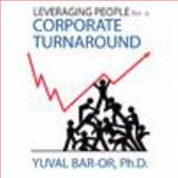Leveraging People for a Corporate Turnaround : Leadership and Management Guidance for Organizational Change, Bar-Or, Yuval, 0980011825