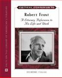 Critical Companion to Robert Frost : A Literary Reference to His Life and Work, Fagan, Deirdre, 0816061823
