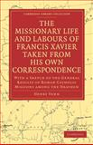 The Missionary Life and Labours of Francis Xavier Taken from his own Correspondence : With a Sketch of the General Results of Roman Catholic Missions among the Heathen, Venn, Henry, 1108011829