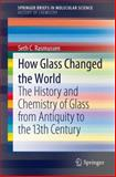 How Glass Changed the World : The History and Chemistry of Glass from Antiquity to the 13th Century, Rasmussen, Seth C., 3642281826