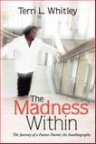 The Madness Within : The Journey of a Future Doctor, an Autobiography, Whitley, Terri L., 1425731821