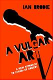 A Vulgar Art : A New Approach to Stand-Up Comedy, Brodie, Ian, 1628461829