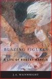 Blazing Figures : A Life of Robert Markle, Wainwright, J. A., 1554581826