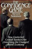 The Confidence Game : How Unelected Central Bankers Are Governing the Changed Global Economy, Solomon, Steven, 0684801825
