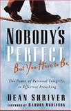 Nobody's Perfect, but You Have to Be : The Power of Personal Integrity in Effective Preaching, Shriver, Dean, 0801091829