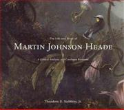 The Life and Work of Martin Johnson Heade : A Critical Analysis and Catalogue Raisonné, Stebbins, Theodore E., 0300081839